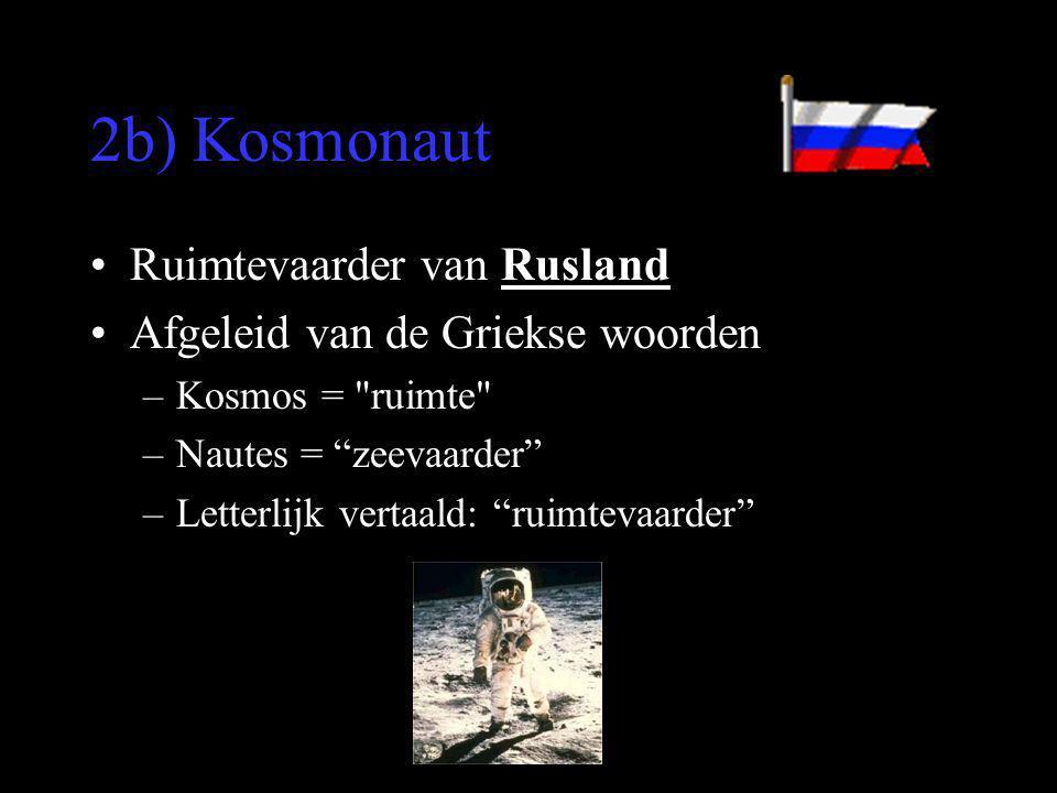 2b) Kosmonaut •Ruimtevaarder van Rusland •Afgeleid van de Griekse woorden –Kosmos =