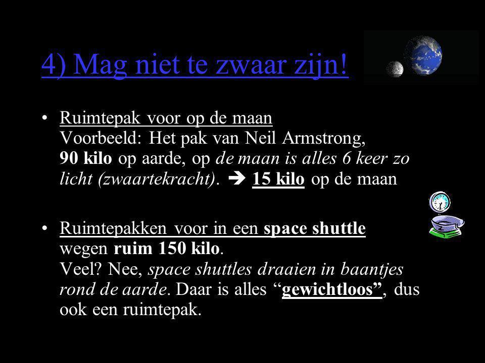 4) Mag niet te zwaar zijn! •Ruimtepak voor op de maan Voorbeeld: Het pak van Neil Armstrong, 90 kilo op aarde, op de maan is alles 6 keer zo licht (zw