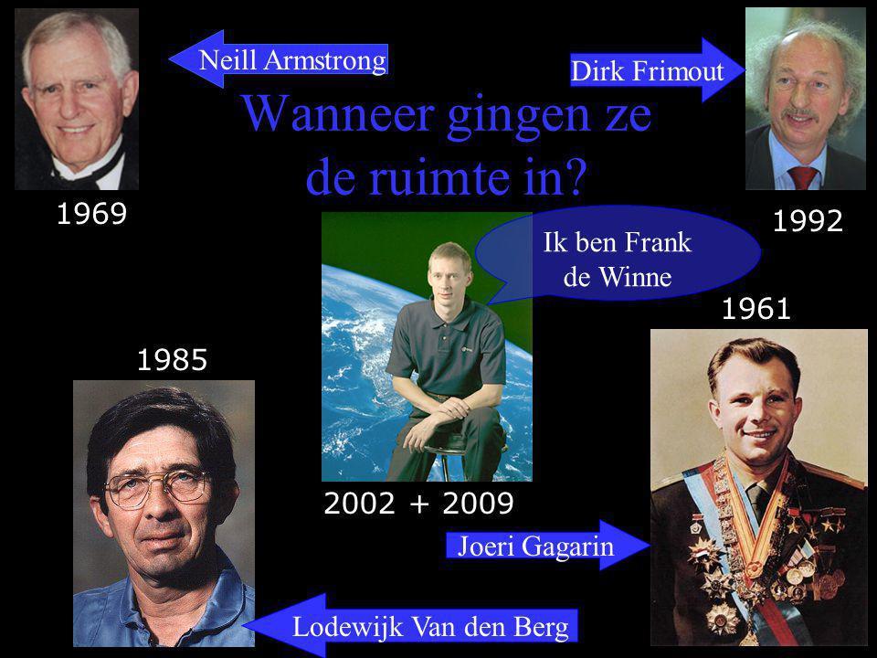 Wanneer gingen ze de ruimte in? Ik ben Frank de Winne Neill Armstrong Dirk Frimout Lodewijk Van den Berg Joeri Gagarin 1969 1992 1985 1961 2002 + 2009