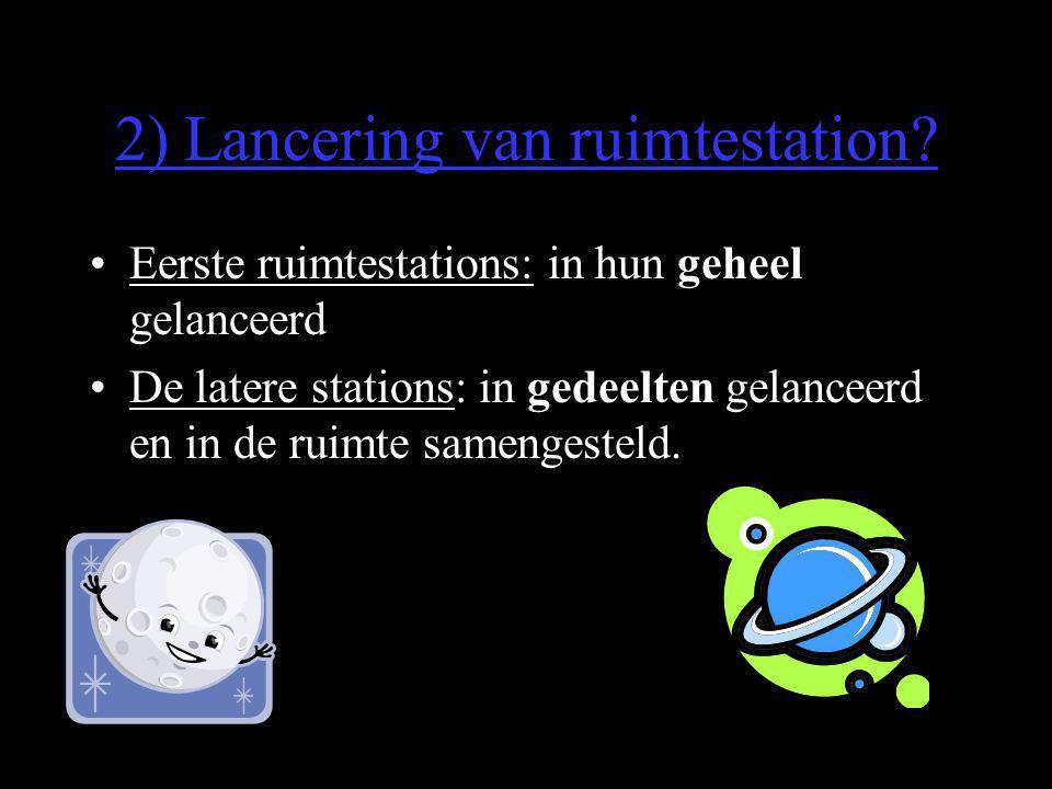 2) Lancering van ruimtestation? •Eerste ruimtestations: in hun geheel gelanceerd •De latere stations: in gedeelten gelanceerd en in de ruimte samenges