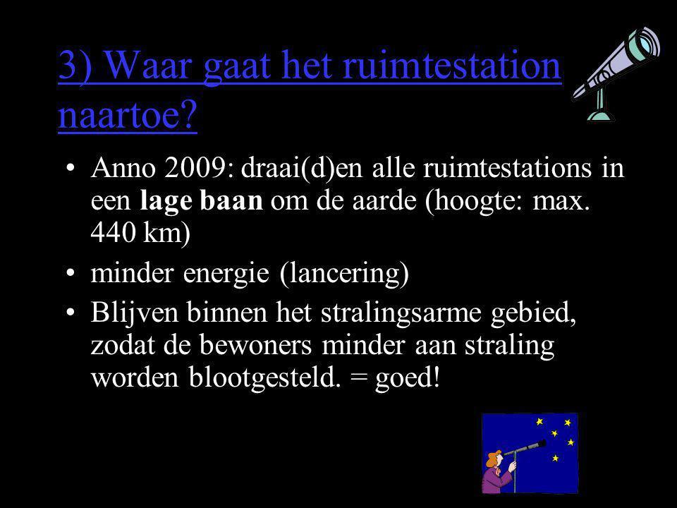 3) Waar gaat het ruimtestation naartoe? •Anno 2009: draai(d)en alle ruimtestations in een lage baan om de aarde (hoogte: max. 440 km) •minder energie
