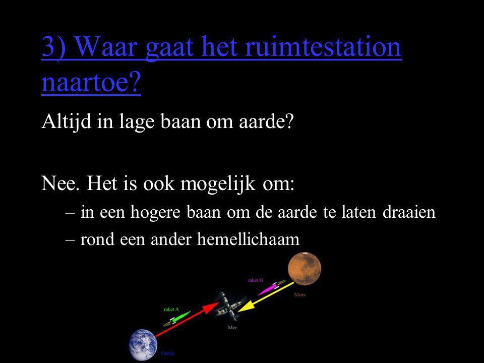 3) Waar gaat het ruimtestation naartoe? Altijd in lage baan om aarde? Nee. Het is ook mogelijk om: –in een hogere baan om de aarde te laten draaien –r