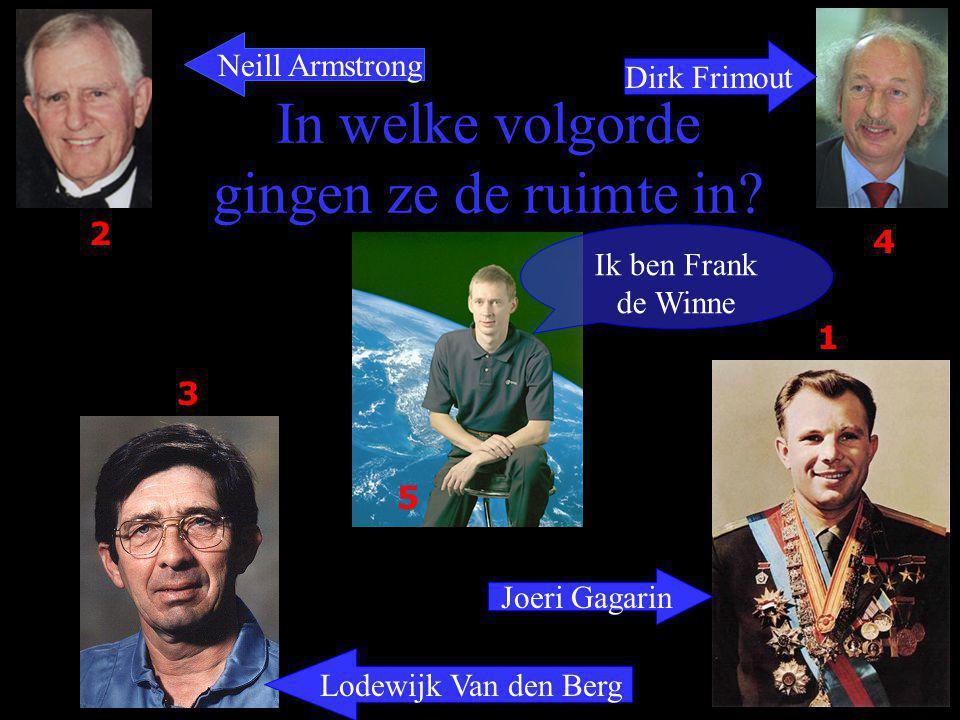 In welke volgorde gingen ze de ruimte in? Ik ben Frank de Winne Neill Armstrong Dirk Frimout Lodewijk Van den Berg Joeri Gagarin 2 4 3 1 5
