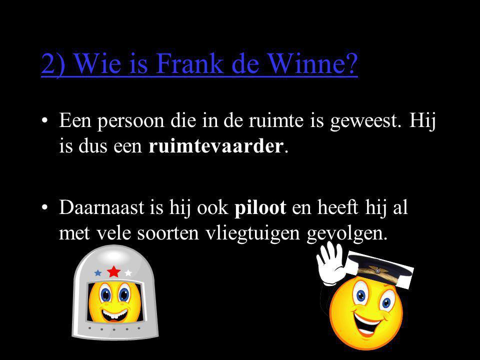 2) Wie is Frank de Winne? •Een persoon die in de ruimte is geweest. Hij is dus een ruimtevaarder. •Daarnaast is hij ook piloot en heeft hij al met vel