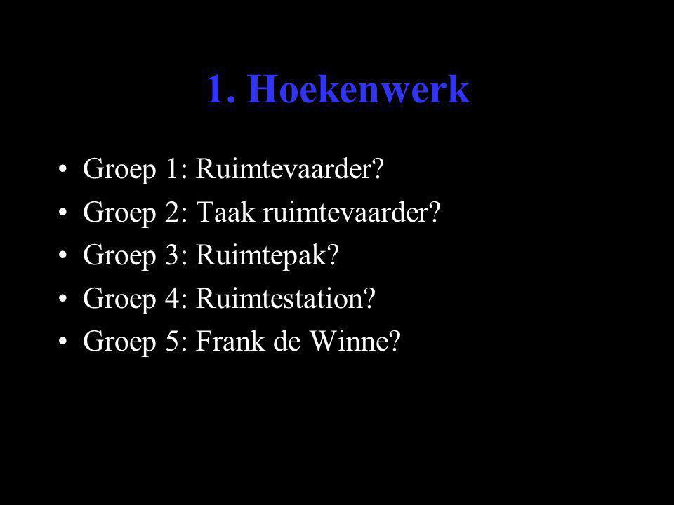 1. Hoekenwerk •Groep 1: Ruimtevaarder? •Groep 2: Taak ruimtevaarder? •Groep 3: Ruimtepak? •Groep 4: Ruimtestation? •Groep 5: Frank de Winne?