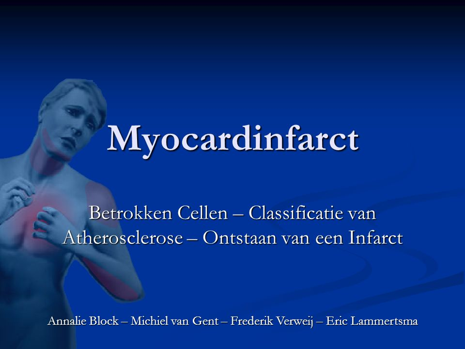 Myocardinfarct Betrokken Cellen – Classificatie van Atherosclerose – Ontstaan van een Infarct Annalie Block – Michiel van Gent – Frederik Verweij – Eric Lammertsma