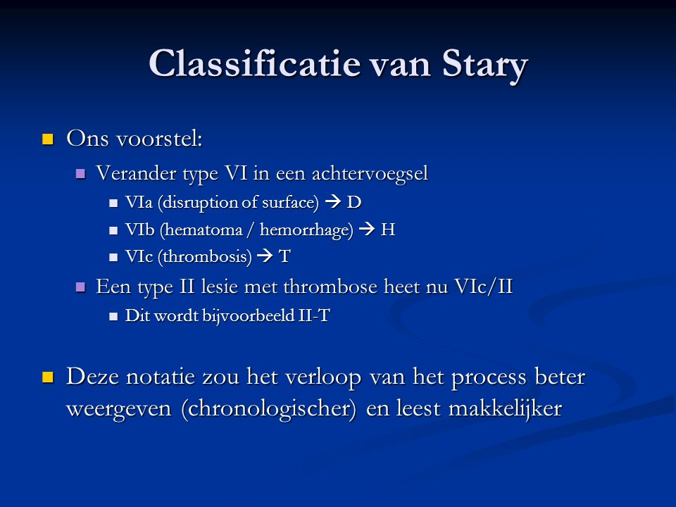 Classificatie van Stary  Ons voorstel:  Verander type VI in een achtervoegsel  VIa (disruption of surface)  D  VIb (hematoma / hemorrhage)  H 