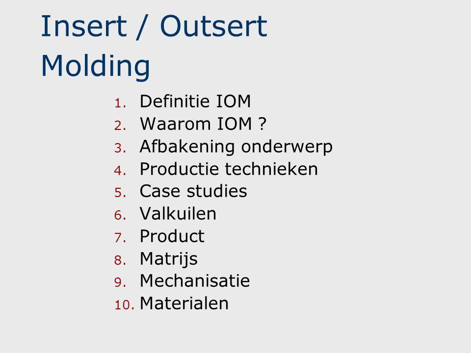 Insert / Outsert Molding 1. Definitie IOM 2. Waarom IOM ? 3. Afbakening onderwerp 4. Productie technieken 5. Case studies 6. Valkuilen 7. Product 8. M