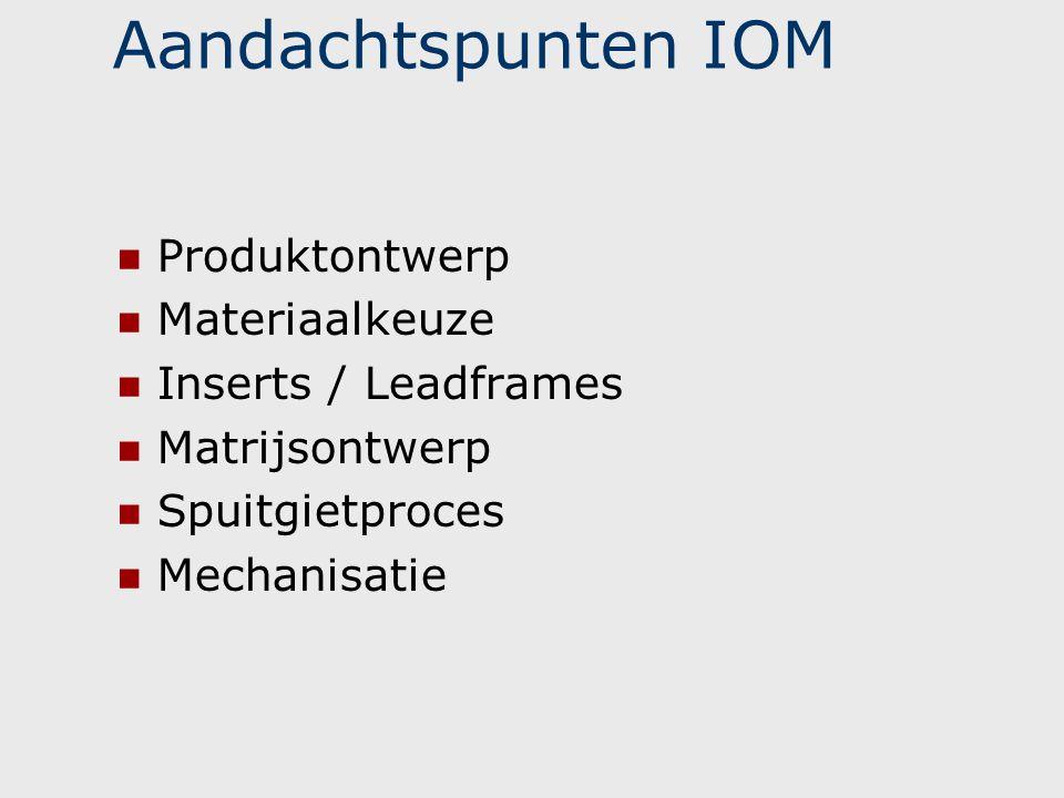 Aandachtspunten IOM  Produktontwerp  Materiaalkeuze  Inserts / Leadframes  Matrijsontwerp  Spuitgietproces  Mechanisatie