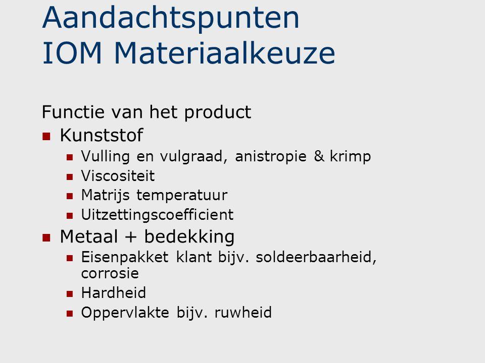 Aandachtspunten IOM Materiaalkeuze Functie van het product  Kunststof  Vulling en vulgraad, anistropie & krimp  Viscositeit  Matrijs temperatuur 