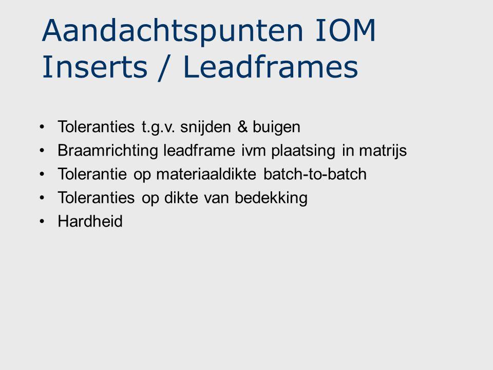 Aandachtspunten IOM Inserts / Leadframes •Toleranties t.g.v. snijden & buigen •Braamrichting leadframe ivm plaatsing in matrijs •Tolerantie op materia