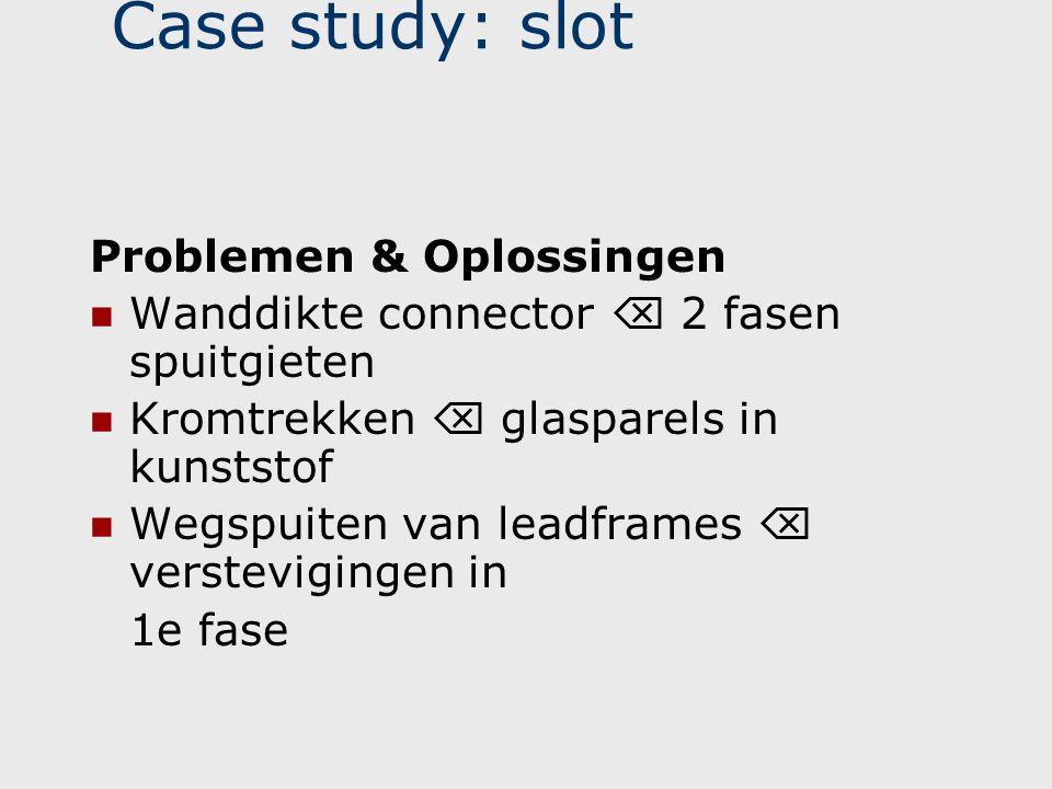 Case study: slot Problemen & Oplossingen  Wanddikte connector  2 fasen spuitgieten  Kromtrekken  glasparels in kunststof  Wegspuiten van leadfram