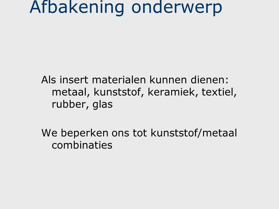 Afbakening onderwerp Als insert materialen kunnen dienen: metaal, kunststof, keramiek, textiel, rubber, glas We beperken ons tot kunststof/metaal comb