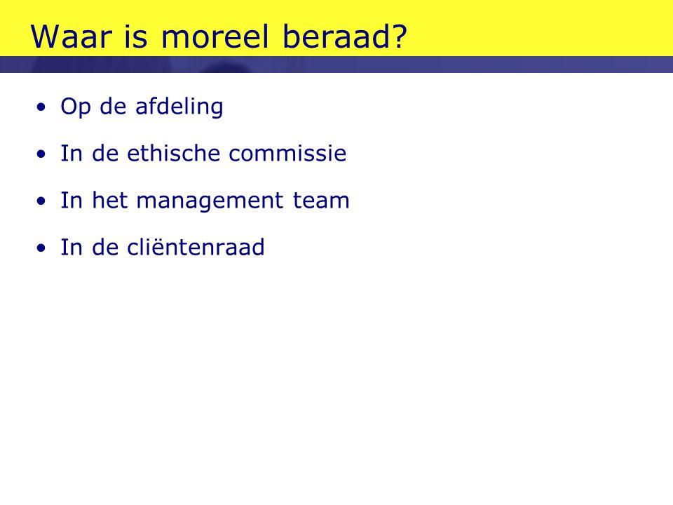 Waar is moreel beraad? •Op de afdeling •In de ethische commissie •In het management team •In de cliëntenraad
