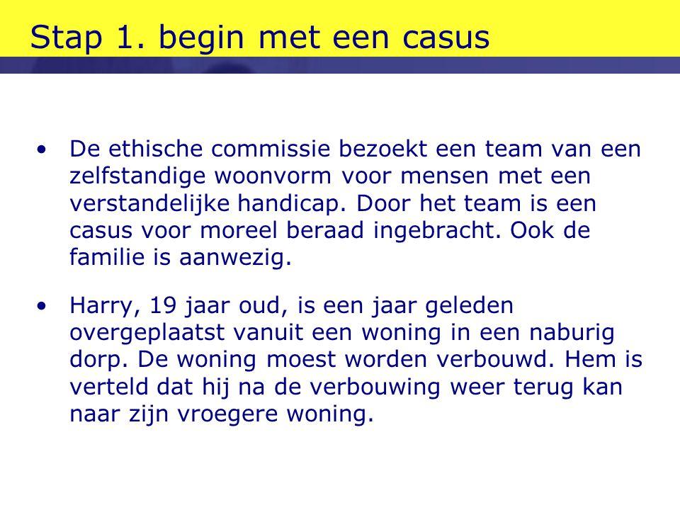 Stap 1. begin met een casus •De ethische commissie bezoekt een team van een zelfstandige woonvorm voor mensen met een verstandelijke handicap. Door he