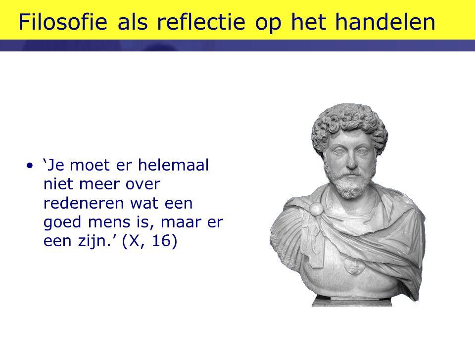 Handelen vóór denken •Marcus Aurelius als staatsman en filosoof: reflectie in de legertent •Beter begrijpen wat je doet en waarom •Leven belangrijker dan redeneren •Reflectie helpt mits op handelen gebaseerd en erop gericht