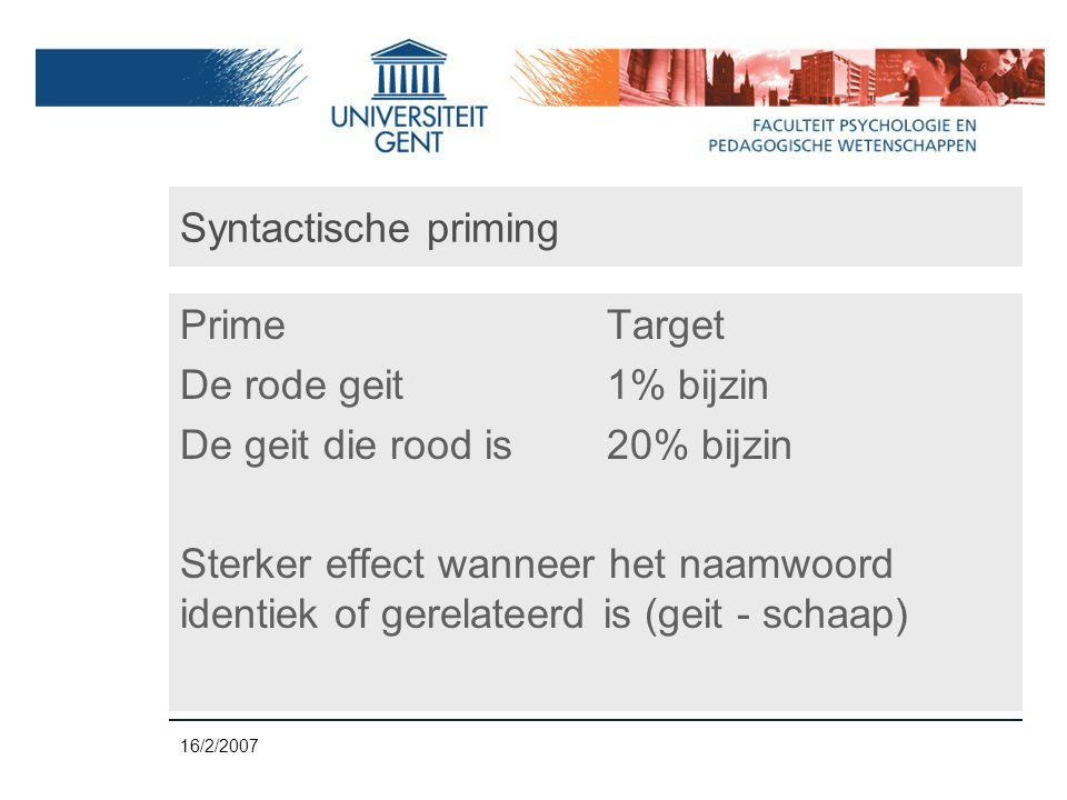 16/2/2007 Syntactische priming PrimeTarget De rode geit1% bijzin De geit die rood is20% bijzin Sterker effect wanneer het naamwoord identiek of gerelateerd is (geit - schaap)