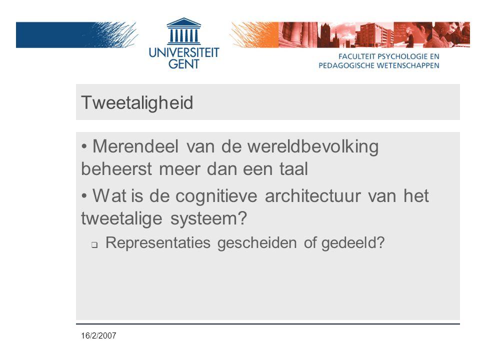 16/2/2007 Tweetaligheid • Merendeel van de wereldbevolking beheerst meer dan een taal • Wat is de cognitieve architectuur van het tweetalige systeem.