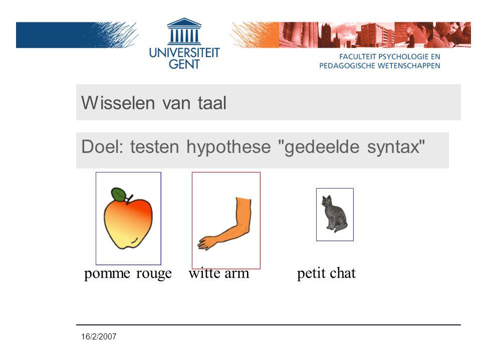 16/2/2007 Wisselen van taal Doel: testen hypothese gedeelde syntax pomme rouge witte arm petit chat