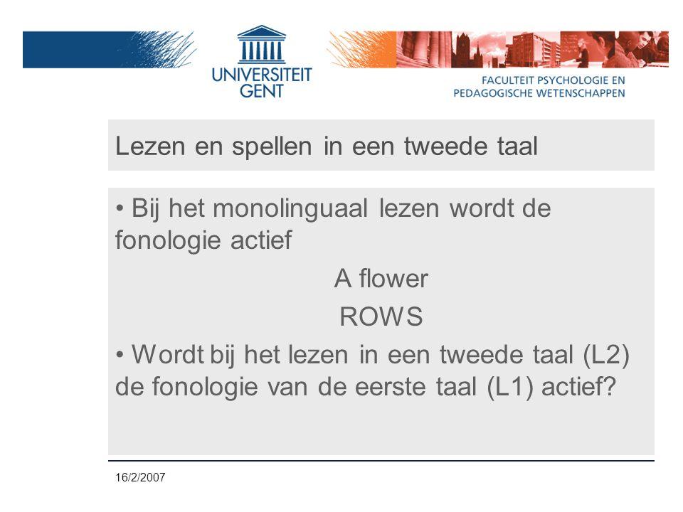 16/2/2007 Lezen en spellen in een tweede taal • Bij het monolinguaal lezen wordt de fonologie actief A flower ROWS • Wordt bij het lezen in een tweede taal (L2) de fonologie van de eerste taal (L1) actief