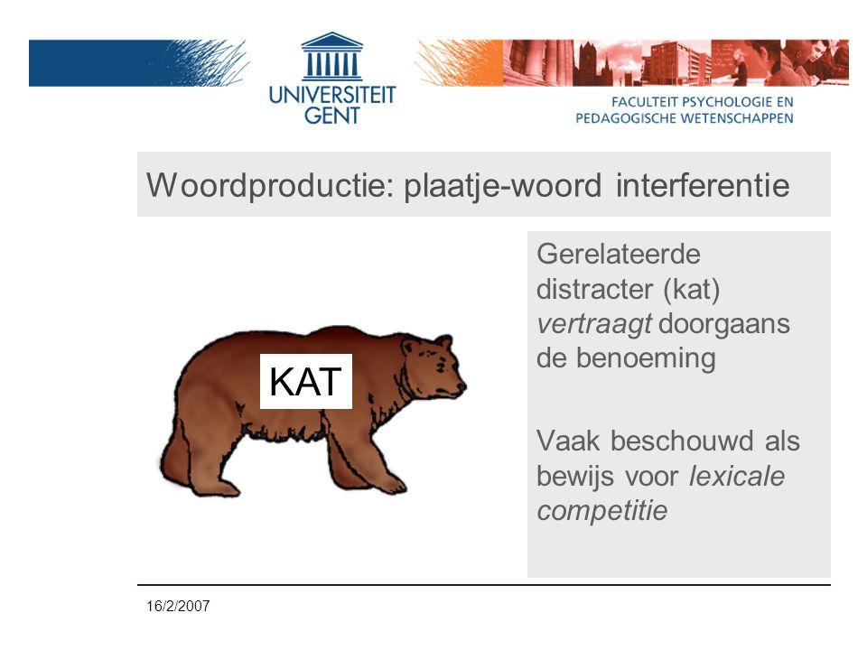 16/2/2007 Woordproductie: plaatje-woord interferentie Gerelateerde distracter (kat) vertraagt doorgaans de benoeming Vaak beschouwd als bewijs voor lexicale competitie KAT