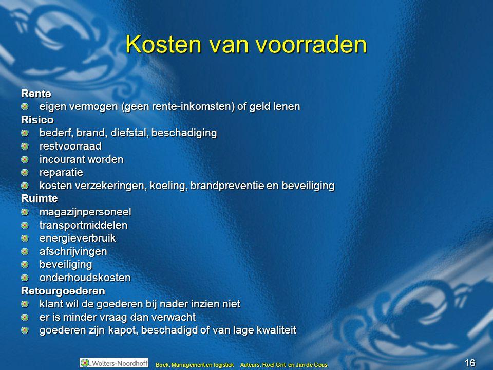16 Boek: Management en logistiek Auteurs: Roel Grit en Jan de Geus Kosten van voorraden Rente eigen vermogen (geen rente-inkomsten) of geld lenen Risi