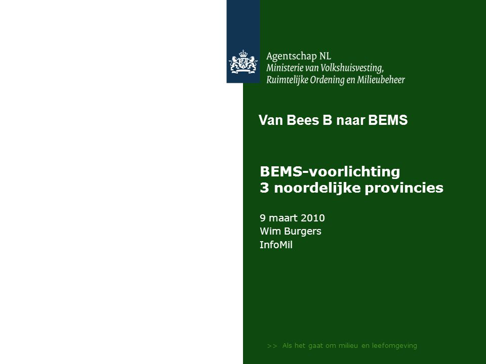 >> Als het gaat om milieu en leefomgeving BEMS-voorlichting 3 noordelijke provincies 9 maart 2010 Wim Burgers InfoMil Van Bees B naar BEMS