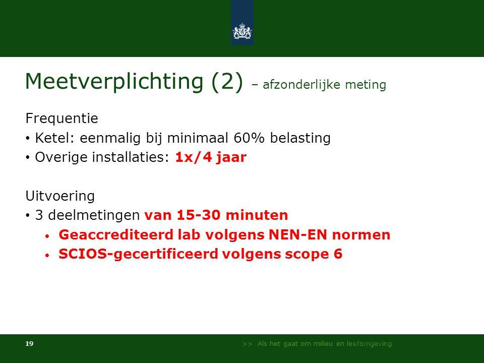 >> Als het gaat om milieu en leefomgeving 19 Meetverplichting (2) – afzonderlijke meting Frequentie • Ketel: eenmalig bij minimaal 60% belasting • Overige installaties: 1x/4 jaar Uitvoering • 3 deelmetingen van 15-30 minuten • Geaccrediteerd lab volgens NEN-EN normen • SCIOS-gecertificeerd volgens scope 6 NL Milieu en Leefomgeving - InfoMil 19