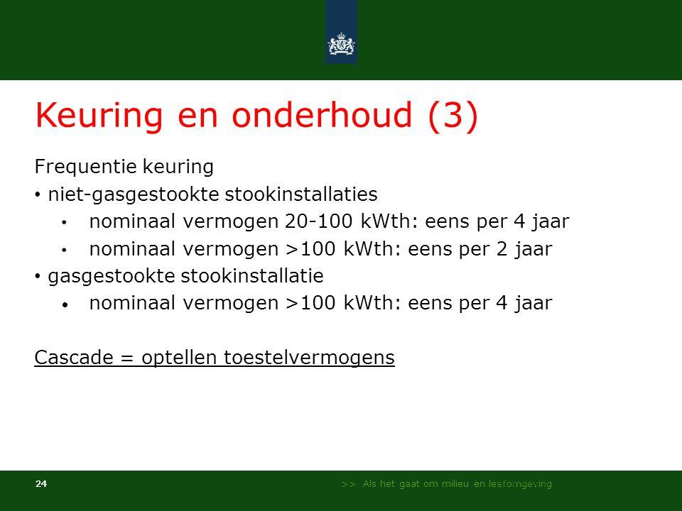 >> Als het gaat om milieu en leefomgeving 24 Keuring en onderhoud (3) Frequentie keuring • niet-gasgestookte stookinstallaties nominaal vermogen 20-100 kWth: eens per 4 jaar nominaal vermogen >100 kWth: eens per 2 jaar • gasgestookte stookinstallatie • nominaal vermogen >100 kWth: eens per 4 jaar Cascade = optellen toestelvermogens NL Milieu en Leefomgeving - InfoMil 24