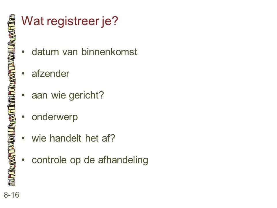 Wat registreer je? 8-16 •datum van binnenkomst •afzender •aan wie gericht? •onderwerp •wie handelt het af? •controle op de afhandeling