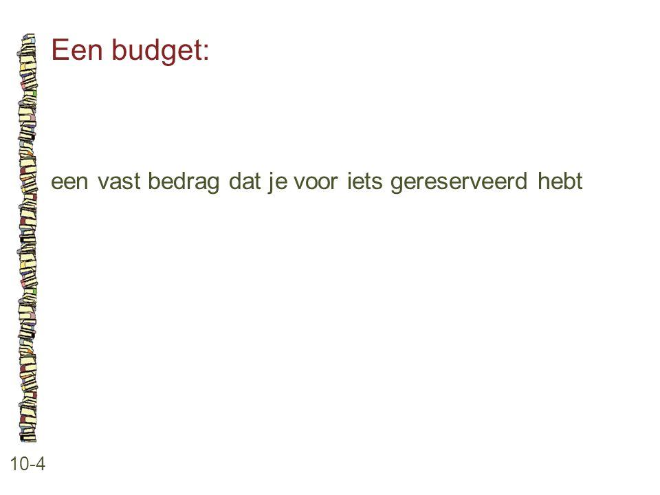 Een budget: 10-4 een vast bedrag dat je voor iets gereserveerd hebt