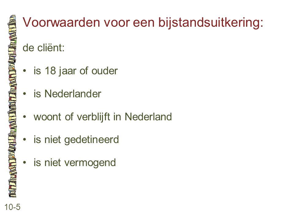 Voorwaarden voor een bijstandsuitkering: 10-5 de cliënt: •is 18 jaar of ouder •is Nederlander •woont of verblijft in Nederland •is niet gedetineerd •i