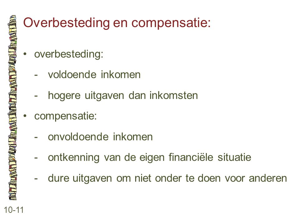 Overbesteding en compensatie: 10-11 •overbesteding: -voldoende inkomen -hogere uitgaven dan inkomsten •compensatie: -onvoldoende inkomen -ontkenning v
