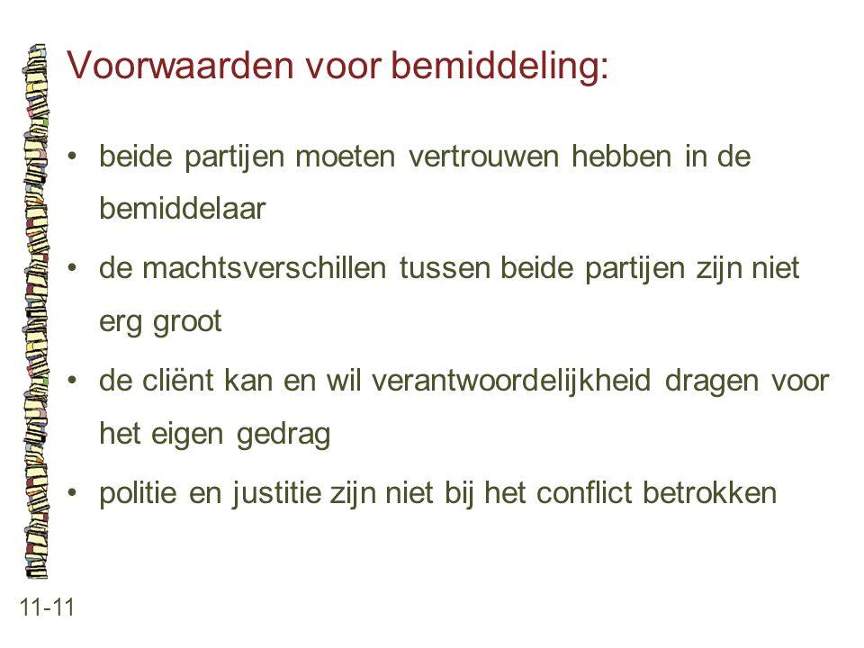 Voorwaarden voor bemiddeling: 11-11 •beide partijen moeten vertrouwen hebben in de bemiddelaar •de machtsverschillen tussen beide partijen zijn niet e