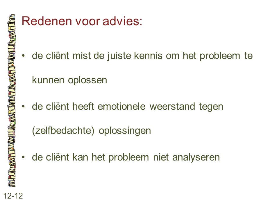 Redenen voor advies: 12-12 •de cliënt mist de juiste kennis om het probleem te kunnen oplossen •de cliënt heeft emotionele weerstand tegen (zelfbedach