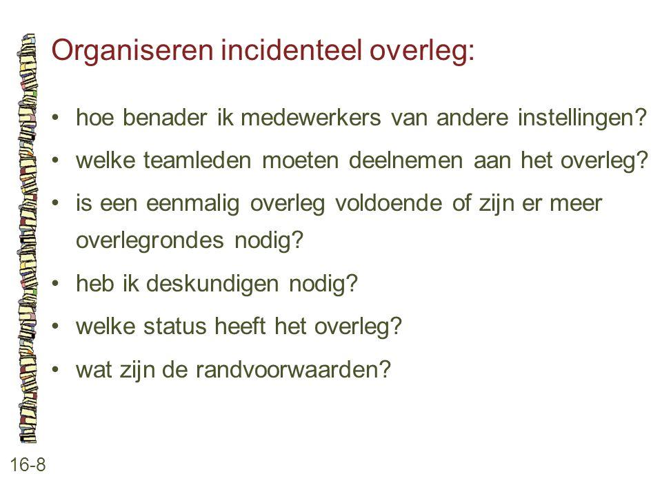 Organiseren incidenteel overleg: 16-8 •hoe benader ik medewerkers van andere instellingen? •welke teamleden moeten deelnemen aan het overleg? •is een
