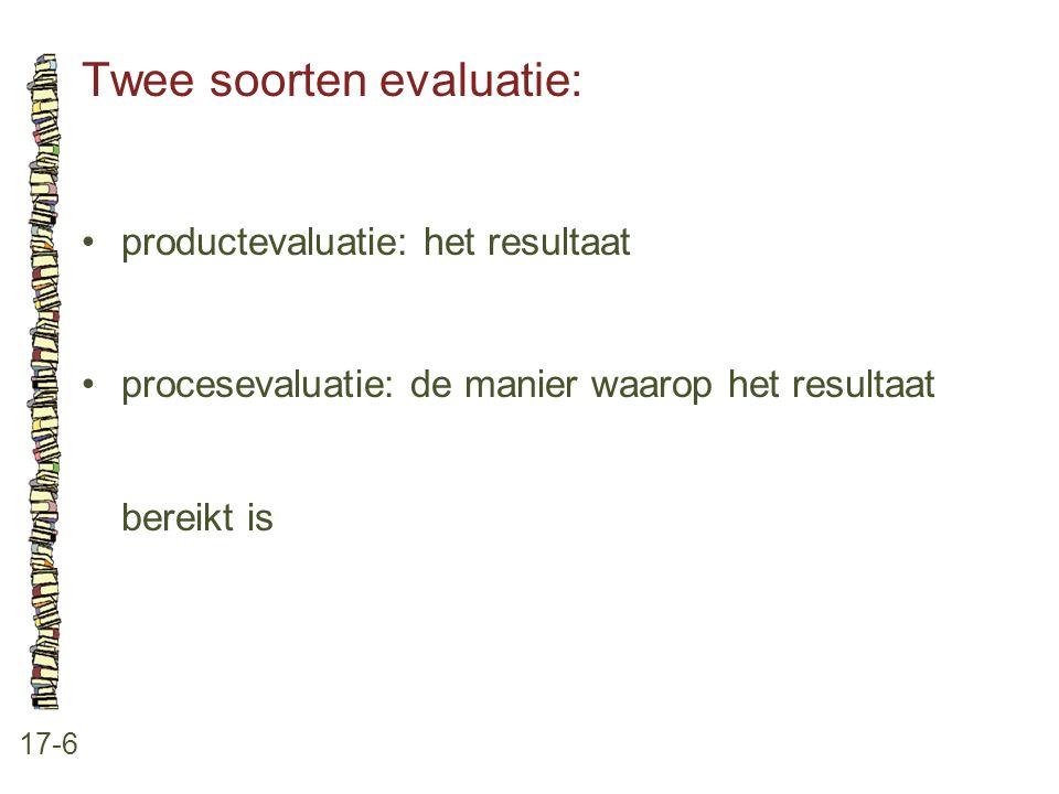 Twee soorten evaluatie: 17-6 •productevaluatie: het resultaat •procesevaluatie: de manier waarop het resultaat bereikt is