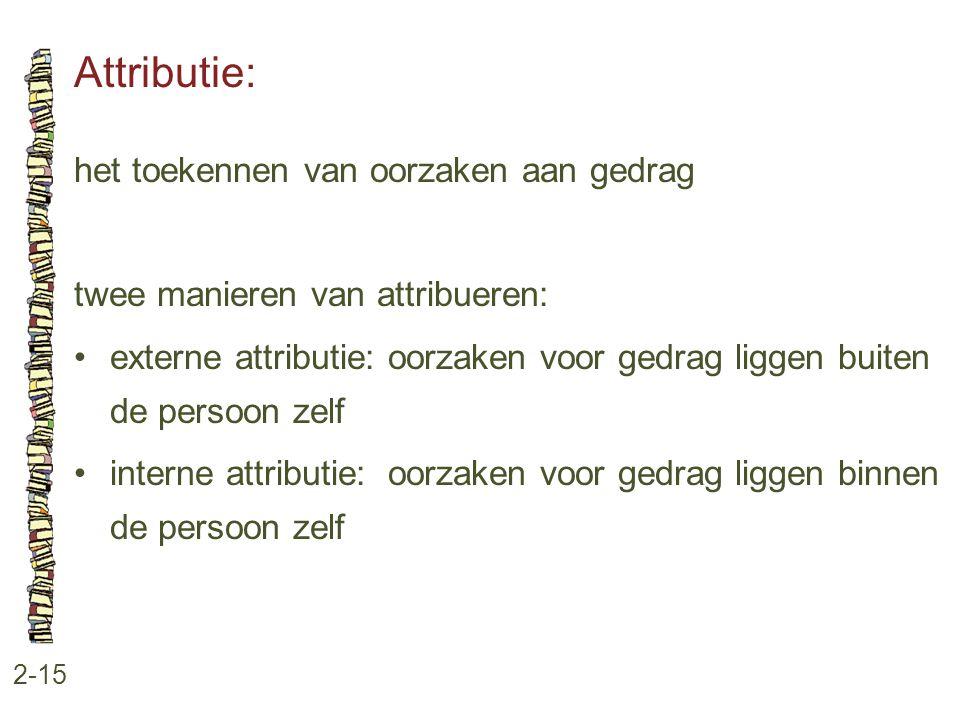 Attributie: 2-15 het toekennen van oorzaken aan gedrag twee manieren van attribueren: •externe attributie: oorzaken voor gedrag liggen buiten de perso
