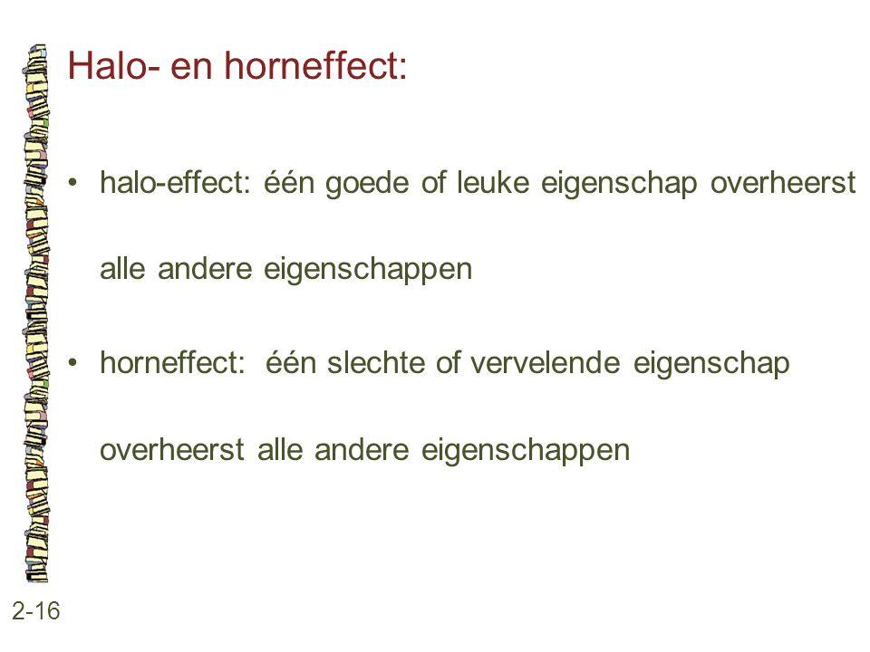 Halo- en horneffect: 2-16 •halo-effect: één goede of leuke eigenschap overheerst alle andere eigenschappen •horneffect: één slechte of vervelende eige