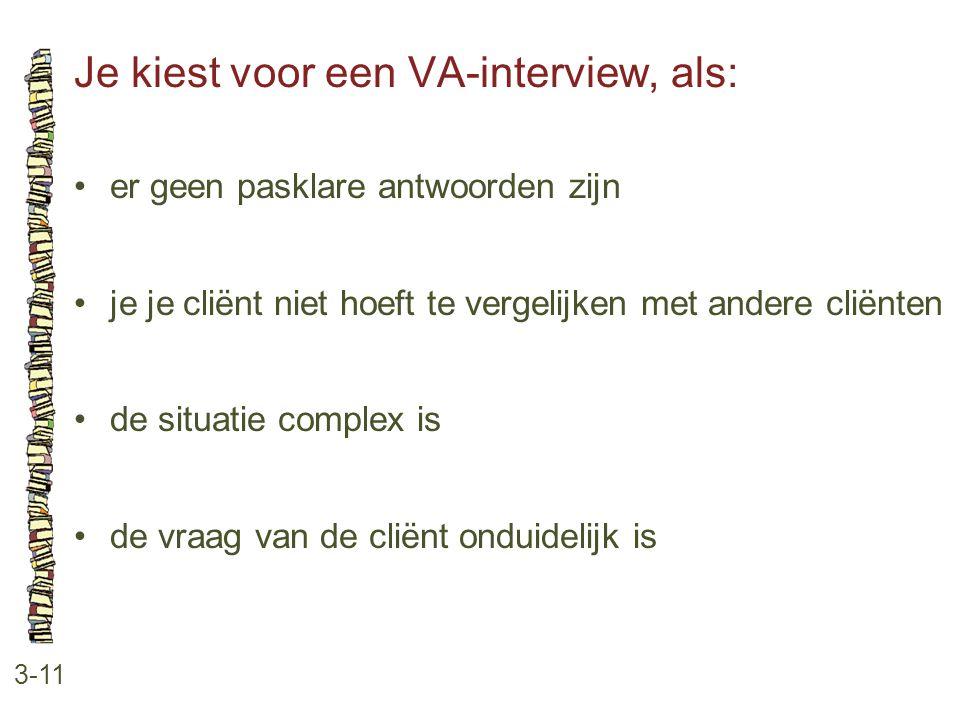 Je kiest voor een VA-interview, als: 3-11 •er geen pasklare antwoorden zijn •je je cliënt niet hoeft te vergelijken met andere cliënten •de situatie c