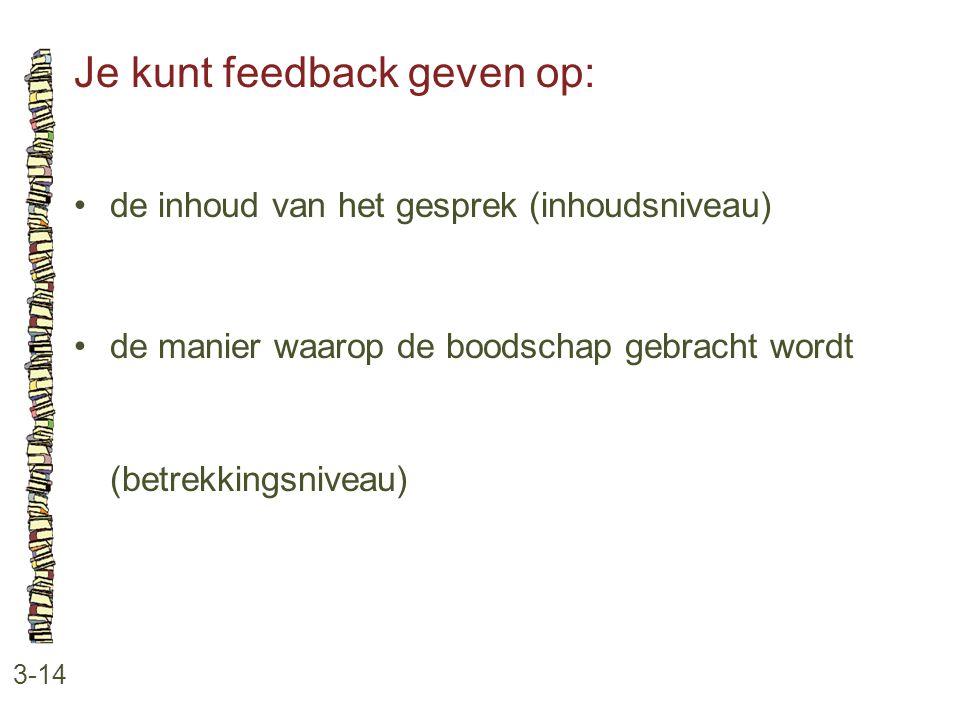 Je kunt feedback geven op: 3-14 •de inhoud van het gesprek (inhoudsniveau) •de manier waarop de boodschap gebracht wordt (betrekkingsniveau)