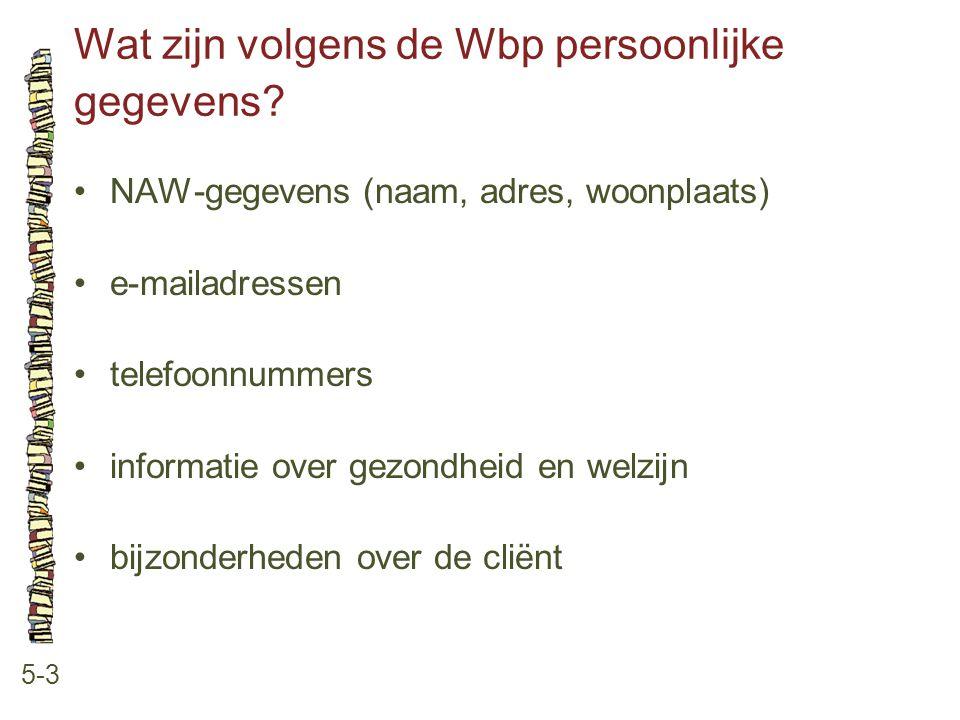 Wat zijn volgens de Wbp persoonlijke gegevens? 5-3 •NAW-gegevens (naam, adres, woonplaats) •e-mailadressen •telefoonnummers •informatie over gezondhei