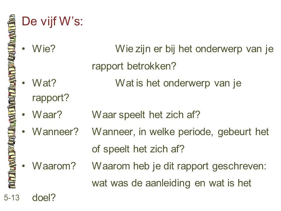 De vijf W's: 5-13 •Wie?Wie zijn er bij het onderwerp van je rapport betrokken? •Wat?Wat is het onderwerp van je rapport? •Waar?Waar speelt het zich af