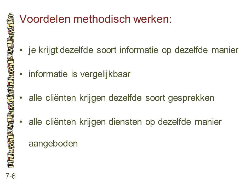 Voordelen methodisch werken: 7-6 •je krijgt dezelfde soort informatie op dezelfde manier •informatie is vergelijkbaar •alle cliënten krijgen dezelfde