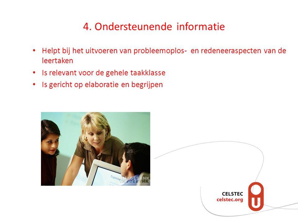 4. Ondersteunende informatie • Helpt bij het uitvoeren van probleemoplos- en redeneeraspecten van de leertaken • Is relevant voor de gehele taakklasse