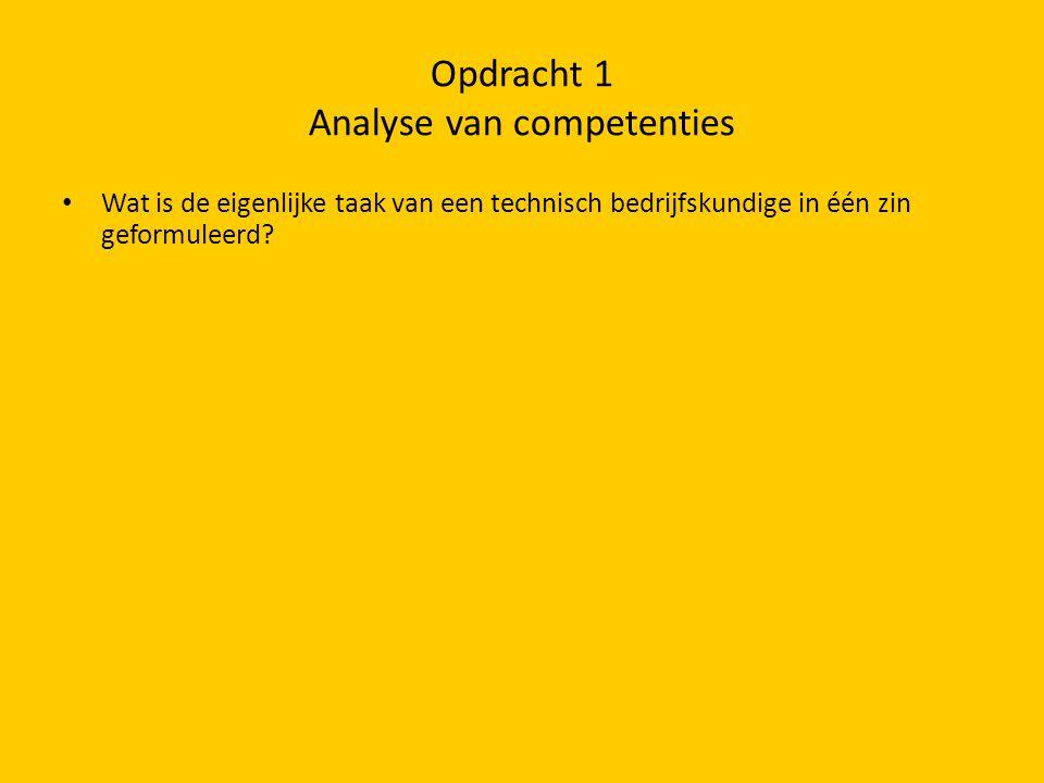 Opdracht 1 Analyse van competenties • Wat is de eigenlijke taak van een technisch bedrijfskundige in één zin geformuleerd?