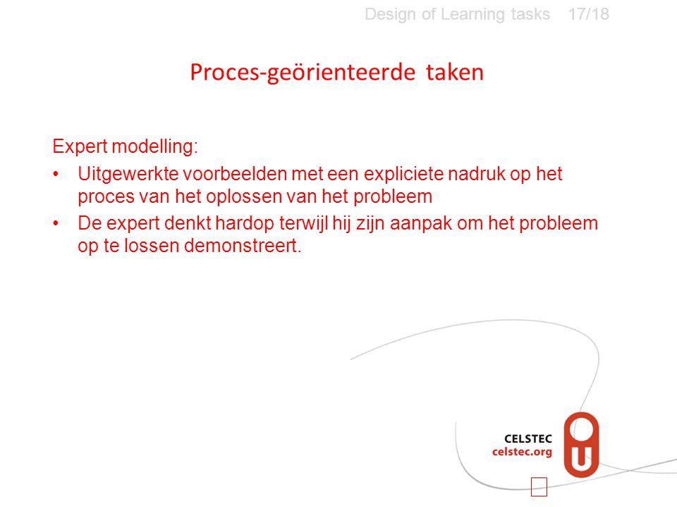 Proces-geörienteerde taken Design of Learning tasks17/18 Expert modelling: •Uitgewerkte voorbeelden met een expliciete nadruk op het proces van het oplossen van het probleem •De expert denkt hardop terwijl hij zijn aanpak om het probleem op te lossen demonstreert.