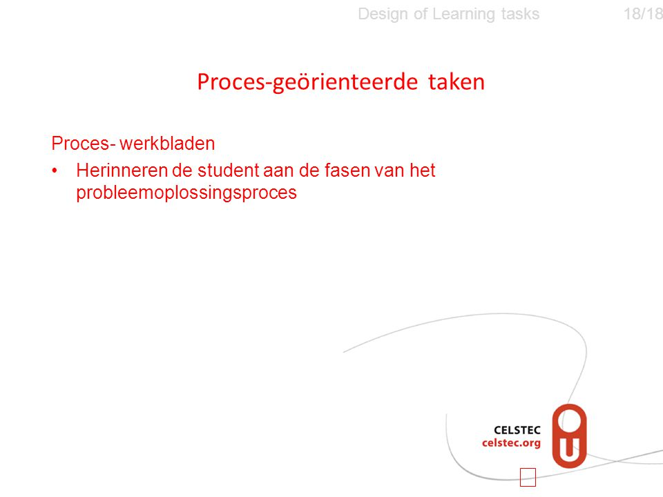 Design of Learning tasks18/18 Proces- werkbladen •Herinneren de student aan de fasen van het probleemoplossingsproces Proces-geörienteerde taken