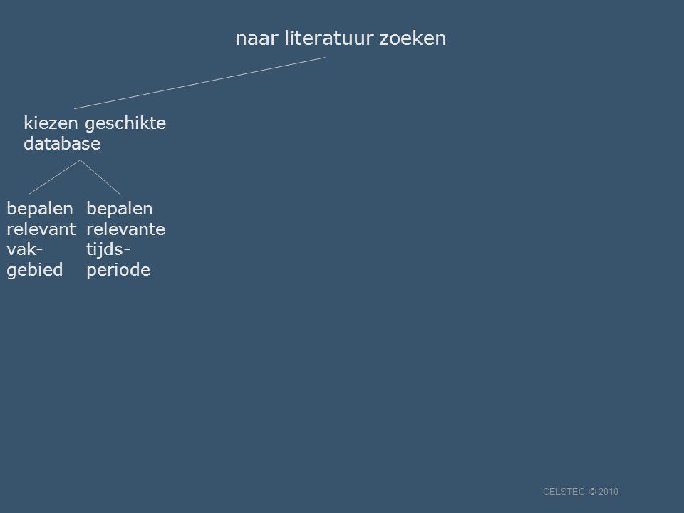 kiezen geschikte database naar literatuur zoeken bepalen relevant vak- gebied bepalen relevante tijds- periode CELSTEC © 2010