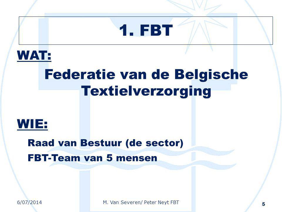 WAT: Federatie van de Belgische Textielverzorging WIE: Raad van Bestuur (de sector) FBT-Team van 5 mensen 5 6/07/2014M. Van Severen/ Peter Neyt FBT 1.